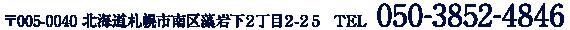 〒005-0040 北海道札幌市南区藻岩下2丁目2-25 TEL 050-3852-4846